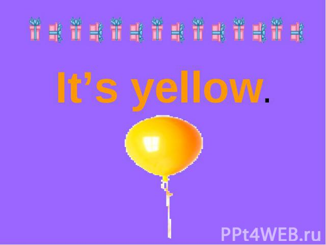 It's yellow.