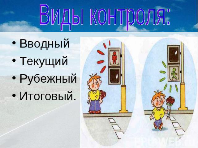 Виды контроля: ВводныйТекущийРубежныйИтоговый.