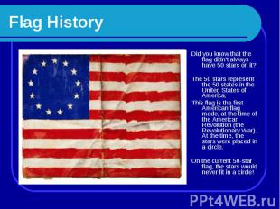 Flag History Did you know that the flag didn't always have 50 stars on it? The 5
