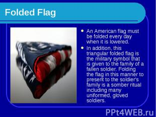 Folded Flag An American flag must be folded every day when it is lowered. In add
