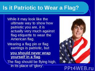 Is it Patriotic to Wear a Flag? While it may look like the ultimate way to show