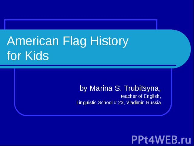 American Flag History for Kids by Marina S. Trubitsyna,teacher of English,Linguistic School # 23, Vladimir, Russia