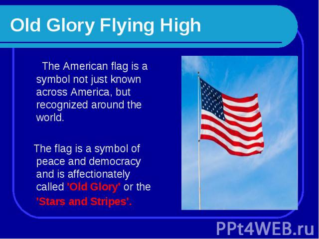 Old Glory Flying High The American flag is a symbol not just known across America, but recognized around the world. The flag is a symbol of peace and democracy and is affectionately called 'Old Glory' or the 'Stars and Stripes'.