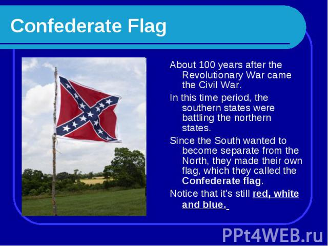 Confederate Flag About 100 years after the Revolutionary War came the Civil War. In this time period, the southern states were battling the northern states. Since the South wanted to become separate from the North, they made their own flag, which th…