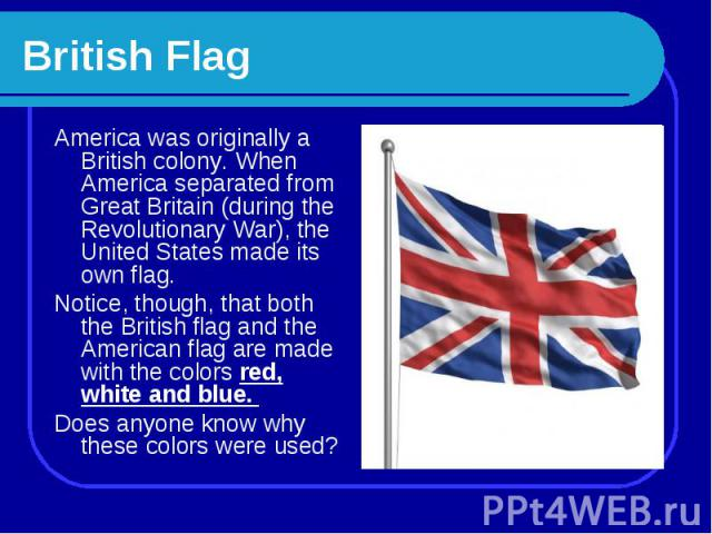 British Flag America was originally a British colony. When America separated from Great Britain (during the Revolutionary War), the United States made its own flag. Notice, though, that both the British flag and the American flag are made with the c…