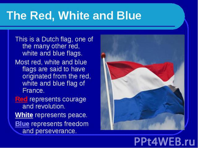 The Red, White and Blue This is a Dutch flag, one of the many other red, white and blue flags.Most red, white and blue flags are said to have originated from the red, white and blue flag of France. Red represents courage and revolution. White repres…
