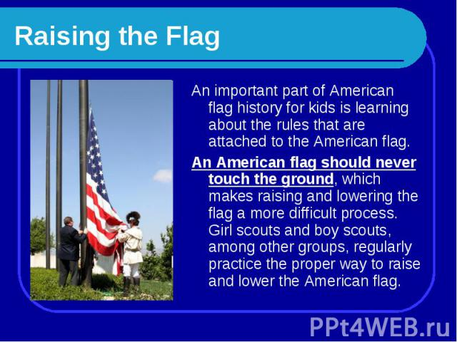 Raising the Flag An important part of American flag history for kids is learning about the rules that are attached to the American flag.An American flag should never touch the ground, which makes raising and lowering the flag a more difficult proces…