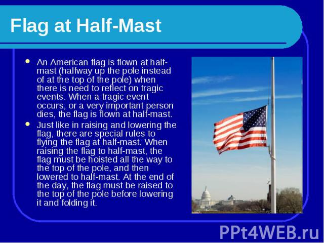 Flag at Half-Mast An American flag is flown at half-mast (halfway up the pole instead of at the top of the pole) when there is need to reflect on tragic events. When a tragic event occurs, or a very important person dies, the flag is flown at half-m…