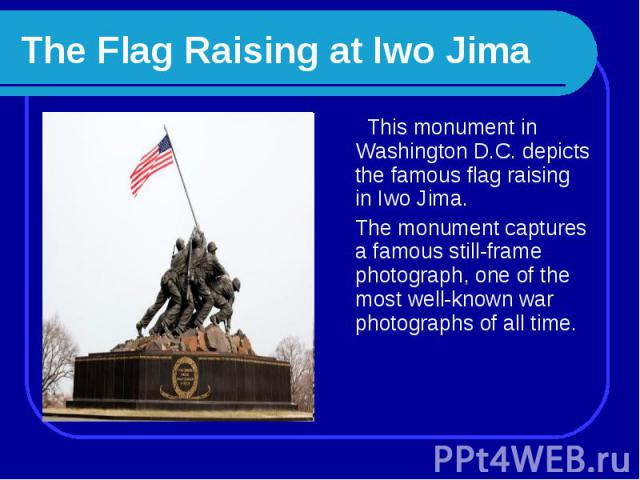 The Flag Raising at Iwo Jima This monument in Washington D.C. depicts the famous flag raising in Iwo Jima. The monument captures a famous still-frame photograph, one of the most well-known war photographs of all time.