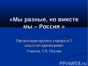 «Мы разные, но вместе мы – Россия » Презентация проекта учащихся 5 класса по кра