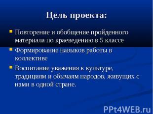 Цель проекта: Повторение и обобщение пройденного материала по краеведению в 5 кл