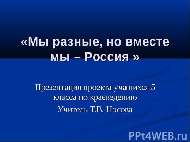 «Мы разные, но вместе мы – Россия » Презентация проекта учащихся 5 класса по краеведениюУчитель Т.В. Носова