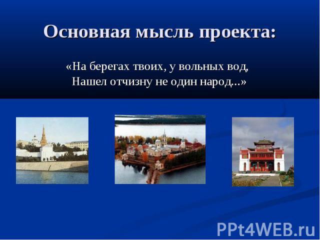 Основная мысль проекта: «На берегах твоих, у вольных вод, Нашел отчизну не один народ...»
