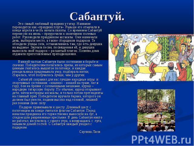 Сабантуй. Это самый любимый праздник у татар. Название переводится как «праздник плуга». Раньше его отмечали в конце апреля в честь начала пахоты. Со временем Сабантуй перенесли на июнь – приурочили к окончанию полевых работ. Руководили праздником а…