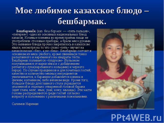 Мое любимое казахское блюдо – бешбармак. Бешбармак (каз. беш бармак — «пять пальцев», «пятерня») -одно из основных национальных блюд казахов. Кочевые племена во время приёма пищи не употребляли столовые приборы, а брали мясо руками. Это название бл…