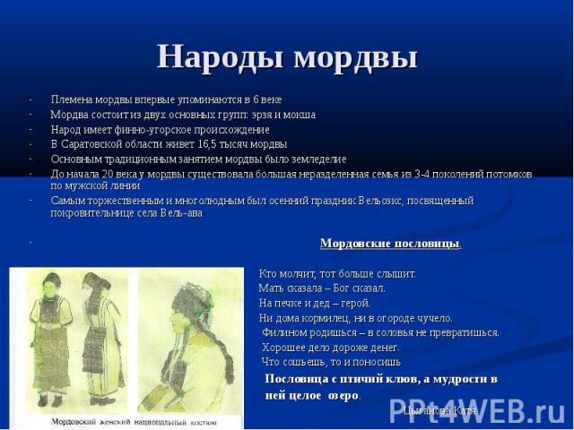 Народы мордвы Племена мордвы впервые упоминаются в 6 векеМордва состоит из двух основных групп: эрзя и мокшаНарод имеет финно-угорское происхождениеВ Саратовской области живет 16,5 тысяч мордвы Основным традиционным занятием мордвы было земледелиеДо…