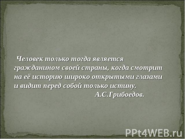 Человек только тогда является гражданином своей страны, когда смотрит на её историю широко открытыми глазами и видит перед собой только истину. А.С.Грибоедов.