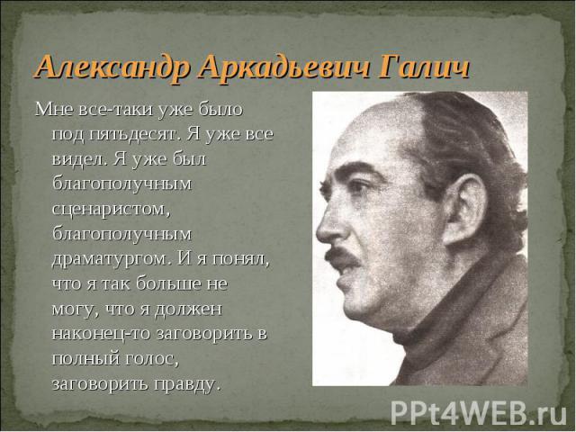 Александр Аркадьевич Галич Мне все-таки уже было под пятьдесят. Я уже все видел. Я уже был благополучным сценаристом, благополучным драматургом. И я понял, что я так больше не могу, что я должен наконец-то заговорить в полный голос, заговорить правду.
