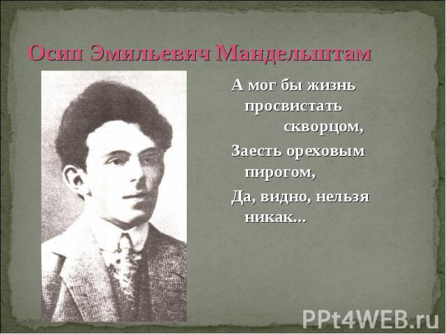 Осип Эмильевич Мандельштам А мог бы жизнь просвистать скворцом, Заесть ореховым пирогом,Да, видно, нельзя никак...