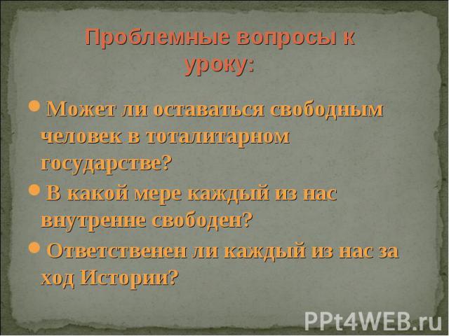 Проблемные вопросы к уроку: Может ли оставаться свободным человек в тоталитарном государстве?В какой мере каждый из нас внутренне свободен?Ответственен ли каждый из нас за ход Истории?