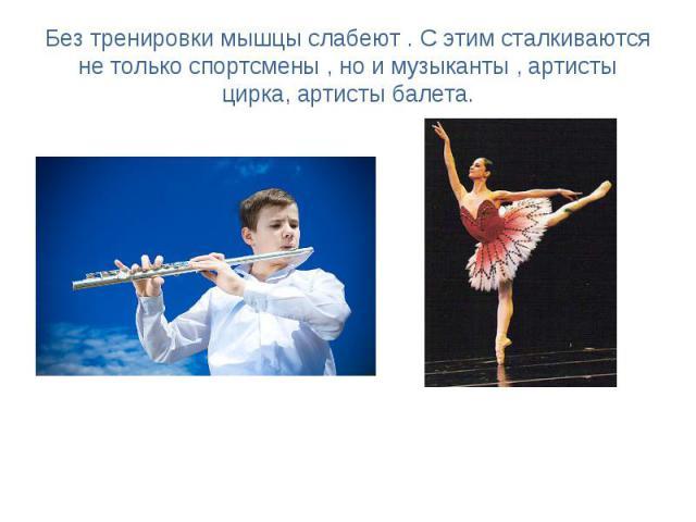 Без тренировки мышцы слабеют . С этим сталкиваются не только спортсмены , но и музыканты , артисты цирка, артисты балета.