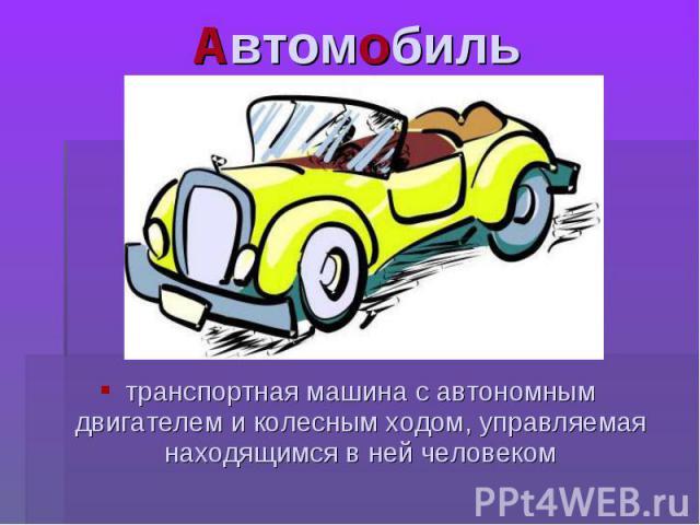 Автомобиль транспортная машина с автономным двигателем и колесным ходом, управляемая находящимся в ней человеком