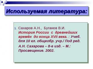 Используемая литература: .Сахаров А.Н., Буганов В.И. История России с древнейших