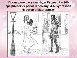 Последние рисунки Нади Рушевой – 200 графических работ к роману М.А.Булгакова «М