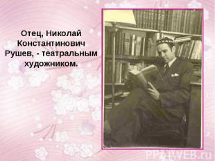 Отец, Николай Константинович Рушев, - театральным художником.