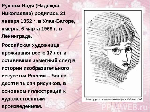 Рушева Надя (Надежда Николаевна) родилась 31 января 1952 г. в Улан-Баторе, умерла 6 марта 1969 г. в Ленинграде.Российская художница, прожившая всего 17 лет и оставившая заметный след в истории изобразительного искусства России – более десяти тысяч р…