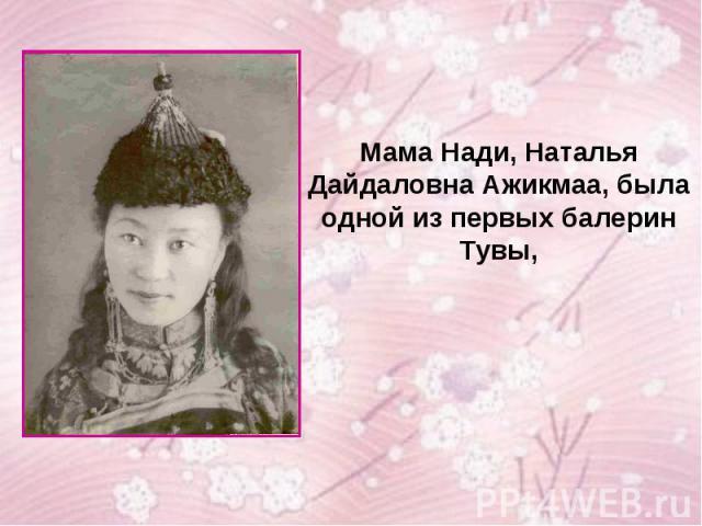 Мама Нади, Наталья Дайдаловна Ажикмаа, была одной из первых балерин Тувы,