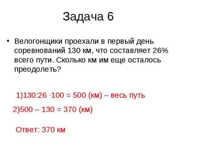 Задача 6 Велогонщики проехали в первый день соревнований 130 км, что составляет 26% всего пути. Сколько км им еще осталось преодолеть?