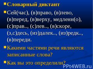 Словарный диктантСей(час), (в)право, (в)лево, (в)перед, (в)верху, медленн(о), (с