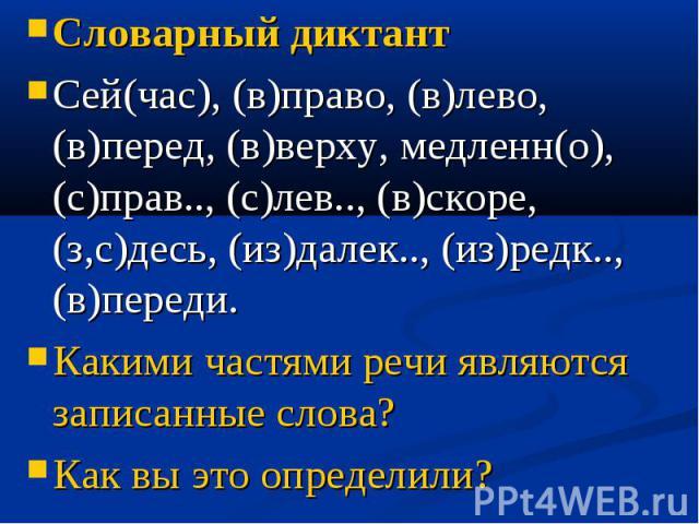 Словарный диктантСей(час), (в)право, (в)лево, (в)перед, (в)верху, медленн(о), (с)прав.., (с)лев.., (в)скоре, (з,с)десь, (из)далек.., (из)редк.., (в)переди.Какими частями речи являются записанные слова?Как вы это определили?