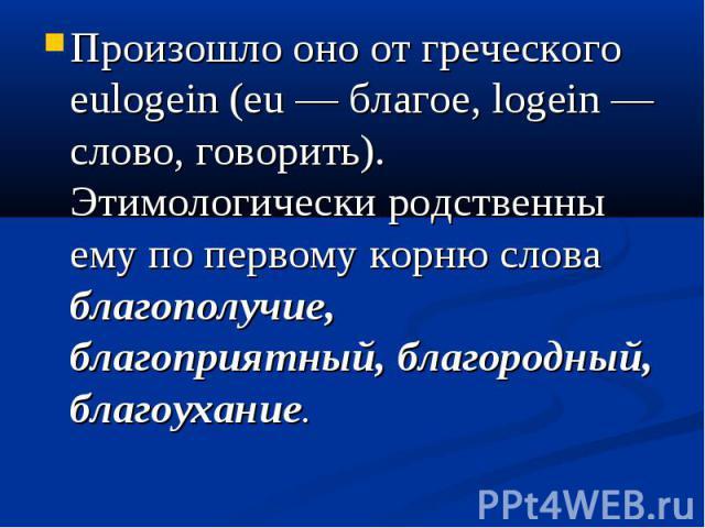 Произошло оно от греческого eulogein (eu — благое, logein — слово, говорить). Этимологически родственны ему по первому корню слова благополучие, благоприятный, благородный, благоухание.
