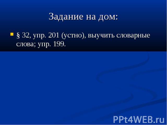 Задание на дом: § 32, упр. 201 (устно), выучить словарныеслова; упр. 199.