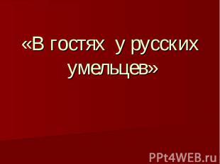 «В гостях у русских умельцев»