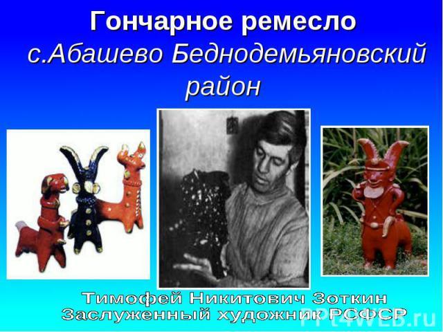 Гончарное ремесло с.Абашево Беднодемьяновский район Тимофей Никитович ЗоткинЗаслуженный художник РСФСР