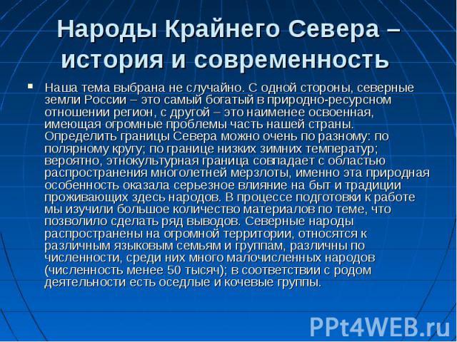 Народы Крайнего Севера – история и современность Наша тема выбрана не случайно. С одной стороны, северные земли России – это самый богатый в природно-ресурсном отношении регион, с другой – это наименее освоенная, имеющая огромные проблемы часть наше…