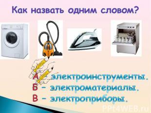 Как назвать одним словом? А – электроинструменты.Б – электроматериалы.В – электр