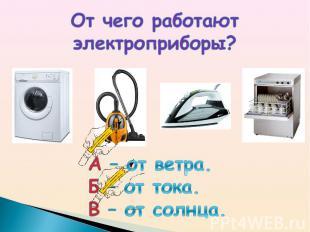 От чего работают электроприборы?А – от ветра.Б – от тока.В – от солнца.