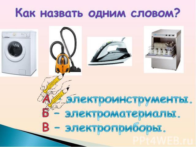 Как назвать одним словом? А – электроинструменты.Б – электроматериалы.В – электроприборы.