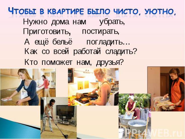 Чтобы в квартире было чисто, уютно, Как со всей работай сладить?Кто поможет нам, друзья?