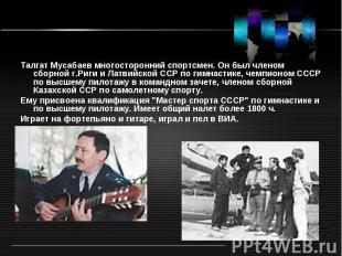 Талгат Мусабаев многосторонний спортсмен. Он был членом сборной г.Риги и Латвийс