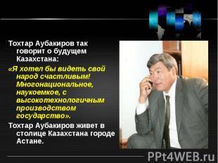 Тохтар Аубакиров так говорит о будущем Казахстана: «Я хотел бы видеть свой народ