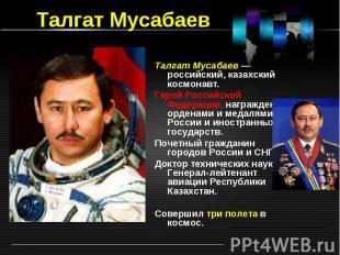 Талгат Мусабаев Талгат Мусабаев — российский, казахский космонавт. Герой Российс