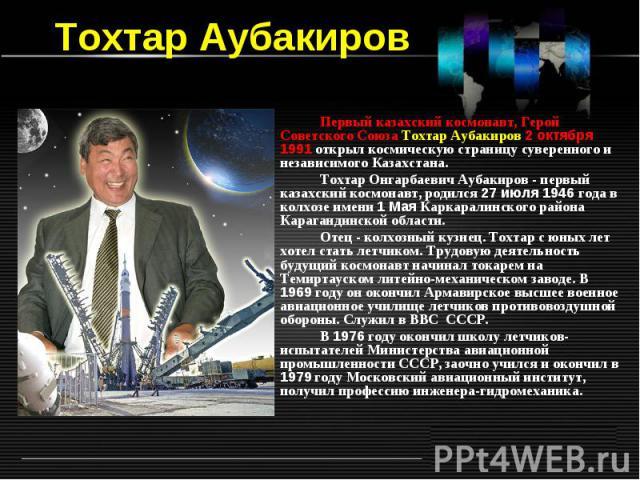 Тохтар Аубакиров Первый казахский космонавт, Герой Советского Союза Тохтар Аубакиров 2октября 1991открыл космическую страницу суверенного и независимого Казахстана. Тохтар Онгарбаевич Аубакиров - первый казахский космонавт, родился 27июля 1946го…