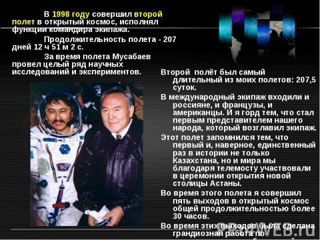 В 1998 году совершил второй полет в открытый космос, исполнял функции командира экипажа. Продолжительность полета - 207 дней 12 ч 51 м 2 с. За время полета Мусабаев провел целый ряд научных исследований и экспериментов. Второй полёт был самый длител…