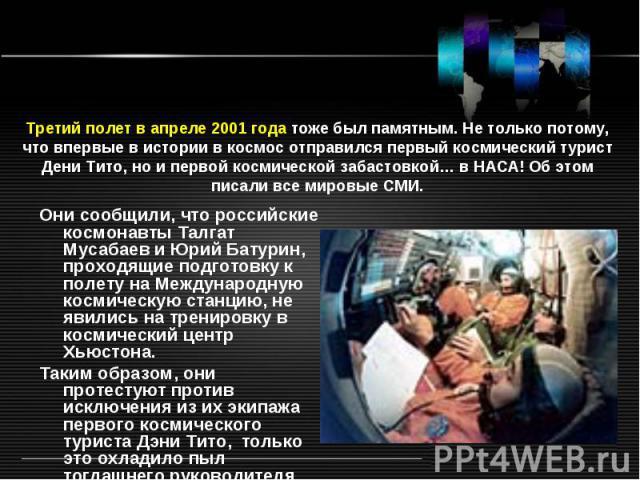 Третий полет в апреле 2001 года тоже был памятным. Не только потому, что впервые в истории в космос отправился первый космический турист Дени Тито, но и первой космической забастовкой… в НАСА! Об этом писали все мировые СМИ.Они сообщили, что российс…