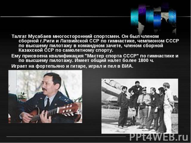 Талгат Мусабаев многосторонний спортсмен. Он был членом сборной г.Риги и Латвийской ССР по гимнастике, чемпионом СССР по высшему пилотажу в командном зачете, членом сборной Казахской ССР по самолетному спорту. Ему присвоена квалификация